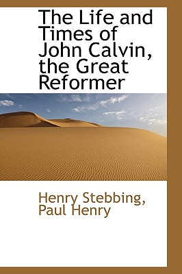 The Life and Times of John Calvin, the Great Reformer - Henry, Paul, GUI, and Stebbing, Henry
