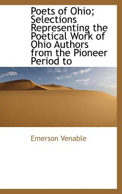 Poets of Ohio; Selections Representing the Poetical Work of Ohio Authors from the Pioneer Period to - Venable, Emerson