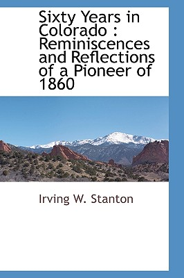 Sixty Years in Colorado: Reminiscences and Reflections of a Pioneer of 1860 - Stanton, Irving W
