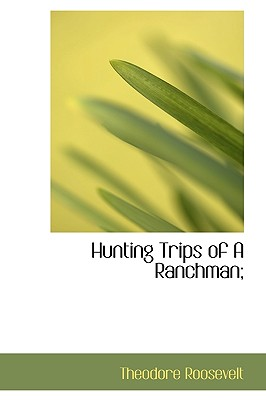 Hunting Trips of a Ranchman; - Roosevelt, Theodore, IV