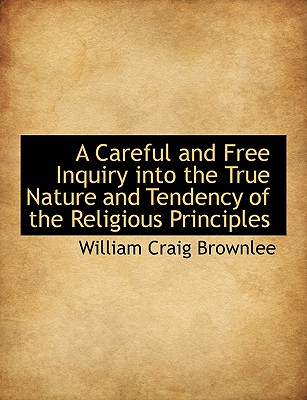 A Careful and Free Inquiry Into the True Nature and Tendency of the Religious Principles - Brownlee, William Craig