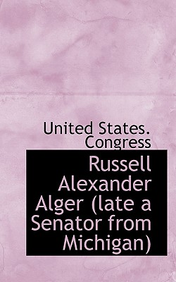 Russell Alexander Alger (Late a Senator from Michigan - United States Congress, States Congress (Creator)