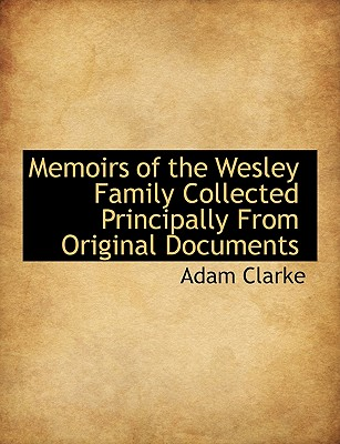 Memoirs of the Wesley Family Collected Principally from Original Documents - Clarke, Adam