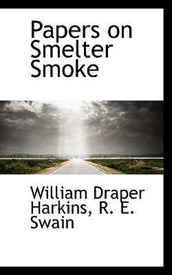 Papers on Smelter Smoke - Harkins, William Draper, and Swain, R E