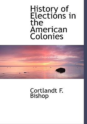 History of Elections in the American Colonies - Bishop, Cortlandt F