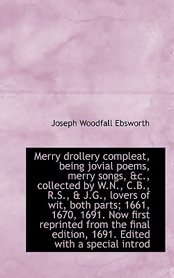 Merry Drollery Compleat, Being Jovial Poems, Merry Songs, &c., Collected by W.N., C.B., R.S., & J.G. - Ebsworth, Joseph Woodfall