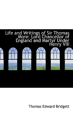 Life and Writings of Sir Thomas More: Lord Chancellor of England and Martyr Under Henry VIII - Bridgett, Thomas Edward