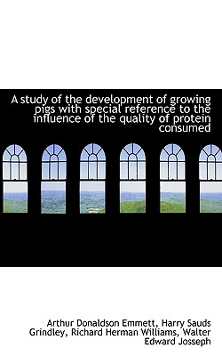 A Study of the Development of Growing Pigs with Special Reference to the Influence of the Quality of - Emmett, Arthur Donaldson, and Grindley, Harry Sauds, and Williams, Richard Herman