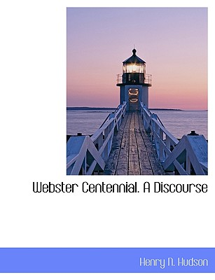 Webster Centennial. a Discourse - Hudson, Henry N