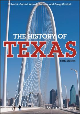 The History of Texas - Calvert, Robert A (Original Author), and de Leon, Arnoldo, PH.D. (Original Author), and Cantrell, Gregg, Professor (Original...