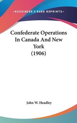Confederate Operations in Canada and New York (1906) - Headley, John W