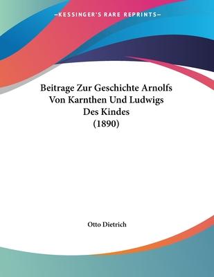 Beitrage Zur Geschichte Arnolfs Von Karnthen Und Ludwigs Des Kindes (1890) - Dietrich, Otto