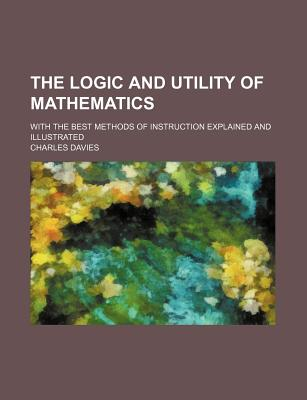 The Logic and Utility of Mathematics: With the Best Methods of Instruction Explained and Illustrated - Davies, Charles