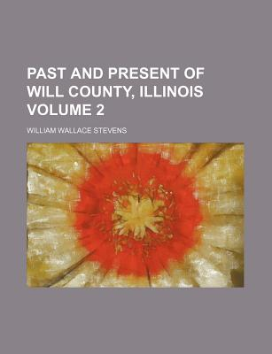 Past and Present of Will County, Illinois Volume 2 - Stevens, William Wallace