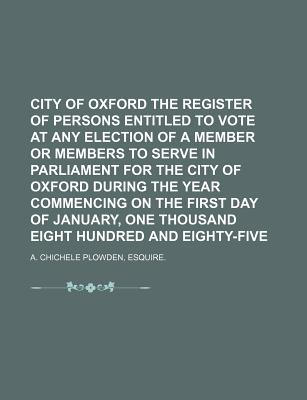 City of Oxford the Register of Persons Entitled to Vote at Any Election of a Member or Members to Serve in Parliament for the City of Oxford During the Year Commencing on the First Day of January, One Thousand Eight Hundred and Eighty-Five - A Chichele Plowden, Esquire