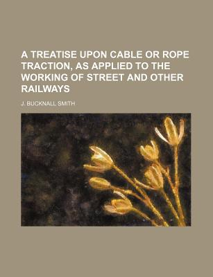 A Treatise Upon Cable or Rope Traction, as Applied to the Working of Street and Other Railways - Smith, J Bucknall