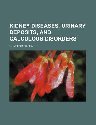 Kidney Diseases, Urinary Deposits, and Calculous Disorders - Beale, Lionel Smith