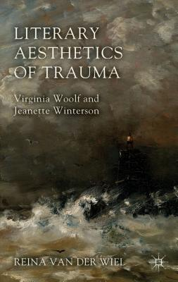 Literary Aesthetics of Trauma: Virginia Woolf and Jeanette Winterson - Van Der Wiel, Reina