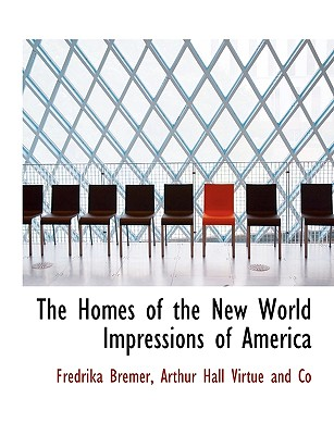The Homes of the New World Impressions of America - Bremer, Fredrika, and Arthur Hall Virtue and Co, Hall Virtue and Co (Creator)