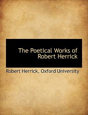 The Poetical Works of Robert Herrick - Herrick, Robert, and Oxford University, University (Creator)