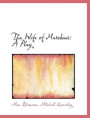 The Wife of Marobius: A Play - Ehrmann, Max, and Mitchell Kennerley, Kennerley (Creator)
