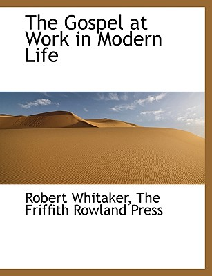 The Gospel at Work in Modern Life - Whitaker, Robert, and The Friffith Rowland Press, Friffith Rowland Press (Creator)