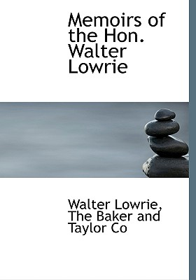 Memoirs of the Hon. Walter Lowrie - Lowrie, Walter Macon, and The Baker and Taylor Co, Baker And Taylor Co (Creator)