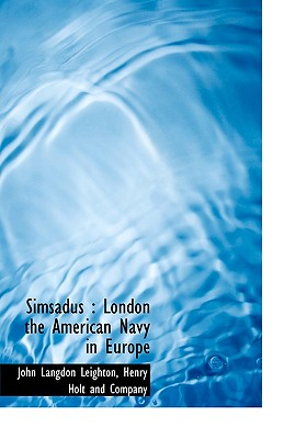 Simsadus: London the American Navy in Europe - Leighton, John Langdon, and Henry Holt & Company, LLC (Creator), and Henry Holt and Company (Creator)