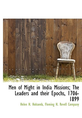 Men of Might in India Missions; The Leaders and Their Epochs, 1706-1899 - Holcomb, Helen H, and Fleming H Revell Company, H Revell Company (Creator)