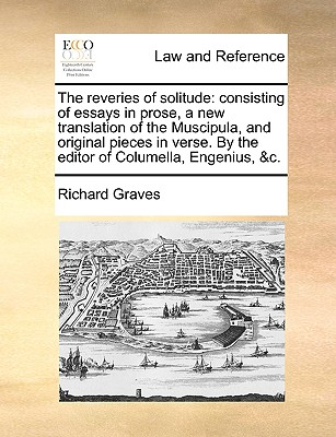 The Reveries of Solitude: Consisting of Essays in Prose, a New Translation of the Muscipula, and Original Pieces in Verse. by the Editor of Columella, Engenius, &C. - Graves, Richard
