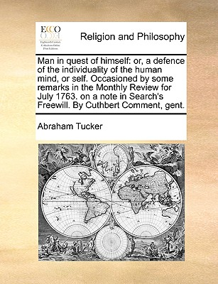 Man in Quest of Himself: Or, a Defence of the Individuality of the Human Mind, or Self. Occasioned by Some Remarks in the Monthly Review for July 1763. on a Note in Search's Freewill. by Cuthbert Comment, Gent. - Tucker, Abraham