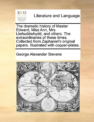 The Dramatic History of Master Edward, Miss Ann, Mrs. Llwhuddwhydd, and Others. the Extraordinaries of These Times. Collected from Zaphaniel's Original Papers. Illustrated with Copper-Plates. - Stevens, George Alexander
