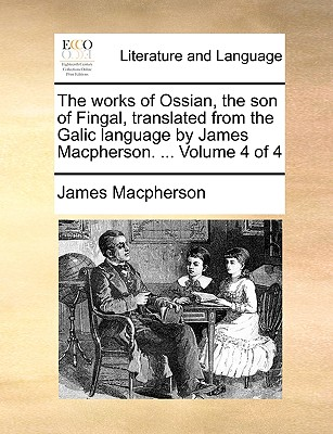 The Works of Ossian, the Son of Fingal, Translated from the Galic Language by James MacPherson. ... Volume 4 of 4 - MacPherson, James
