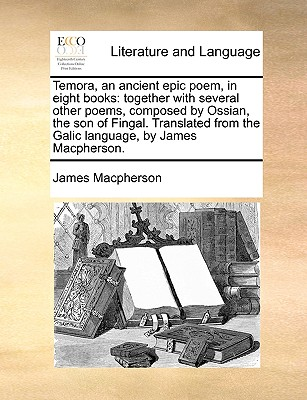 Temora, an Ancient Epic Poem, in Eight Books: Together with Several Other Poems, Composed by Ossian, the Son of Fingal. Translated from the Galic Language, by James MacPherson. - MacPherson, James