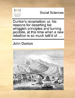 Dunton's Recantation; Or, His Reasons for Deserting His Whiggish Principles and Turning Jacobite, at This Time When a New Rebellion Is So Much Talk'd Of. ... - Dunton, John