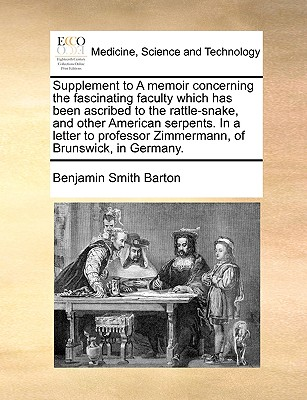 Supplement to a Memoir Concerning the Fascinating Faculty Which Has Been Ascribed to the Rattle-Snake, and Other American Serpents. in a Letter to Professor Zimmermann, of Brunswick, in Germany. - Barton, Benjamin Smith