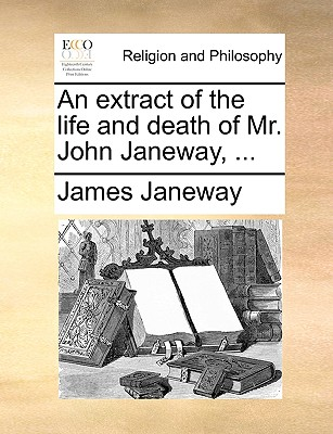 An Extract of the Life and Death of Mr. John Janeway, ... - Janeway, James