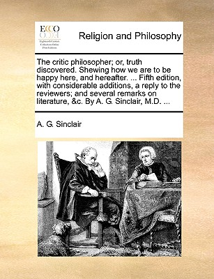 The Critic Philosopher; Or, Truth Discovered. Shewing How We Are to Be Happy Here, and Hereafter. ... Fifth Edition, with Considerable Additions, a Reply to the Reviewers; And Several Remarks on Literature, &C. by A. G. Sinclair, M.D. ... - Sinclair, A G