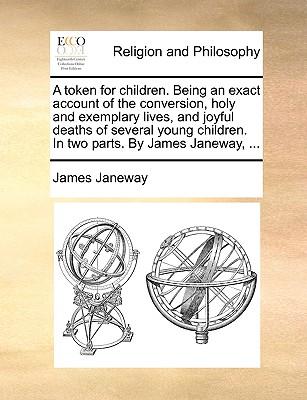 A Token for Children. Being an Exact Account of the Conversion, Holy and Exemplary Lives, and Joyful Deaths of Several Young Children. in Two Parts. by James Janeway, ... - Janeway, James
