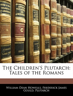 The Children's Plutarch: Tales of the Romans - Howells, William Dean, and Gould, Frederick James, and Plutarch, Frederick James