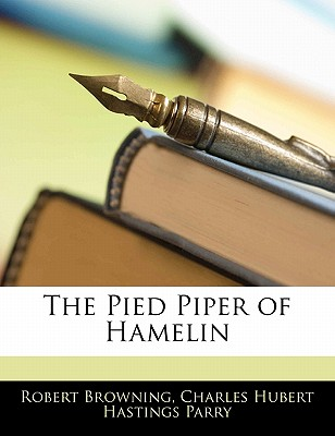 The Pied Piper of Hamelin - Browning, Robert, and Parry, C Hubert H