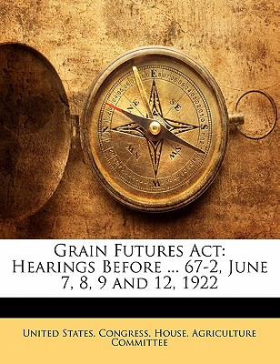Grain Futures ACT: Hearings Before ... 67-2, June 7, 8, 9 and 12, 1922 - United States Congress House Agricult, States Congress House Agricult (Creator)