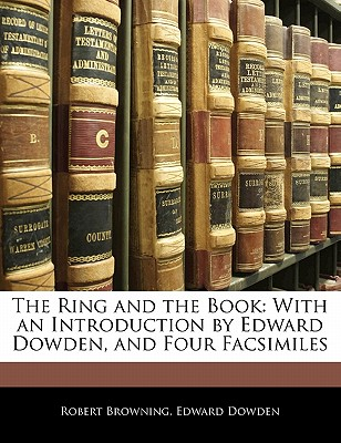 The Ring and the Book: With an Introduction by Edward Dowden, and Four Facsimiles - Browning, Robert, and Dowden, Edward