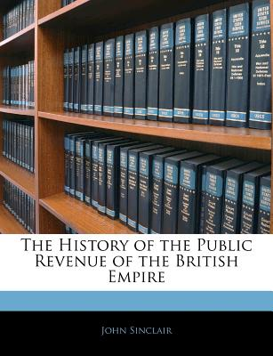 The History of the Public Revenue of the British Empire - Sinclair, John