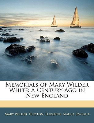 Memorials of Mary Wilder White: A Century Ago in New England - Tileston, Mary, and Dwight, Elizabeth Amelia