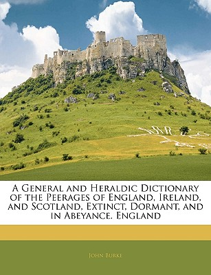 A General and Heraldic Dictionary of the Peerages of England, Ireland, and Scotland, Extinct, Dormant, and in Abeyance. England - Burke, John