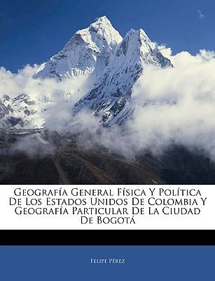 Geografia General Fisica y Politica de Los Estados Unidos de Colombia y Geografia Particular de La Ciudad de Bogota - Prez, Felipe, and Perez, Felipe