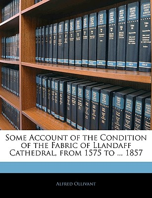 Some Account of the Condition of the Fabric of Llandaff Cathedral, from 1575 to ... 1857 - Ollivant, Alfred