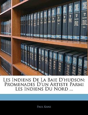 Les Indiens de La Baie D'Hudson: Promenades D'Un Artiste Parmi Les Indiens Du Nord ... - Kane, Paul