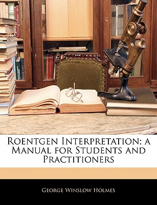 Roentgen Interpretation; A Manual for Students and Practitioners - Holmes, George Winslow
